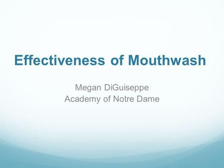 Effectiveness of Mouthwash Megan DiGuiseppe Academy of Notre Dame.