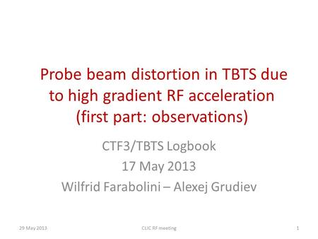 Probe beam distortion in TBTS due to high gradient RF acceleration (first part: observations) CTF3/TBTS Logbook 17 May 2013 Wilfrid Farabolini – Alexej.