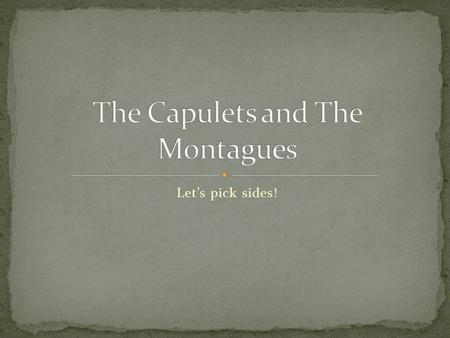 Let's pick sides!. Capulets: Lord Capulet – wealthy nobleman, quick- tempered Lady Capulet – his wife, vengeful, cold and distant to daughter Montagues.