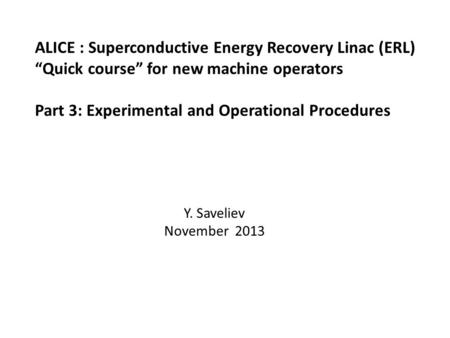 "ALICE : Superconductive Energy Recovery Linac (ERL) ""Quick course"" for new machine operators Part 3: Experimental and Operational Procedures Y. Saveliev."