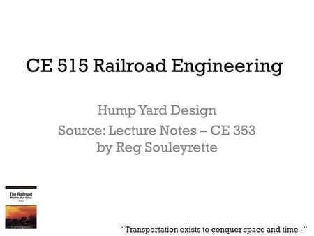 "CE 515 Railroad Engineering Hump Yard Design Source: Lecture Notes – CE 353 by Reg Souleyrette ""Transportation exists to conquer space and time -"""