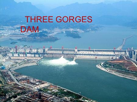 THREE GORGES DAM. Three Gorges Dam is a hydroelectric dam on Yangtze River in China.The river is the third longest river in the world.