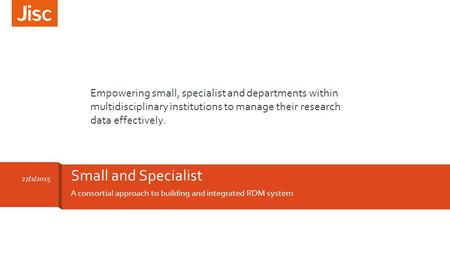 A consortial approach to building and integrated RDM system Small and Specialist 27/2/2015 Empowering small, specialist and departments within multidisciplinary.