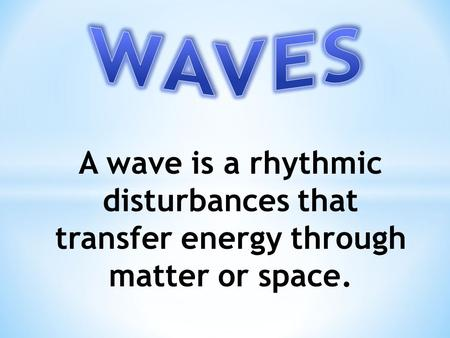 WAVES A wave is a rhythmic disturbances that transfer energy through matter or space.
