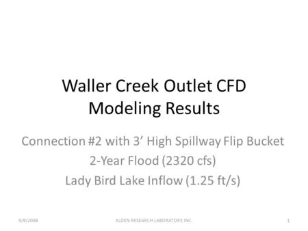 Waller Creek Outlet CFD Modeling Results Connection #2 with 3' High Spillway Flip Bucket 2-Year Flood (2320 cfs) Lady Bird Lake Inflow (1.25 ft/s) 9/9/20081ALDEN.