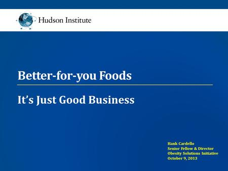 Better-for-you Foods It's Just Good Business Hank Cardello Senior Fellow & Director Obesity Solutions Initiative October 9, 2013.