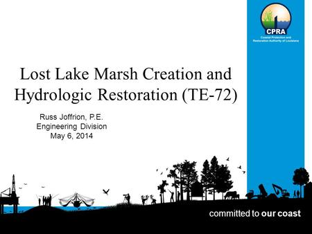 Lost Lake Marsh Creation and Hydrologic Restoration (TE-72) Russ Joffrion, P.E. Engineering Division May 6, 2014 committed to our coast.