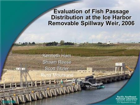 Evaluation of Fish Passage Distribution at the Ice Harbor Removable Spillway Weir, 2006 Kenneth Ham Shawn Reese Scott Titzler Russ Moursund.