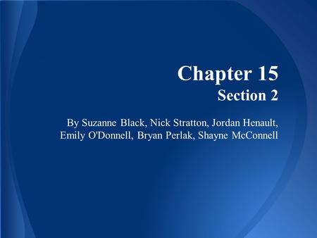 Chapter 15 Section 2 By Suzanne Black, Nick Stratton, Jordan Henault, Emily O'Donnell, Bryan Perlak, Shayne McConnell.