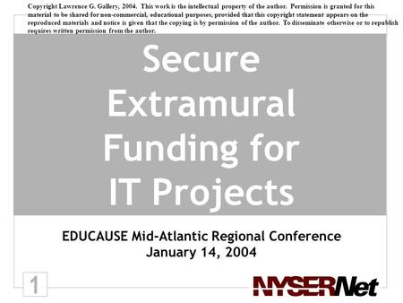 1 Secure Extramural Funding for IT Projects EDUCAUSE Mid-Atlantic Regional Conference January 14, 2004 Copyright Lawrence G. Gallery, 2004. This work is.