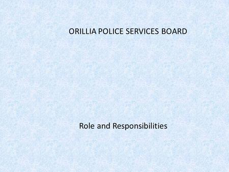 ORILLIA POLICE SERVICES BOARD Role and Responsibilities.