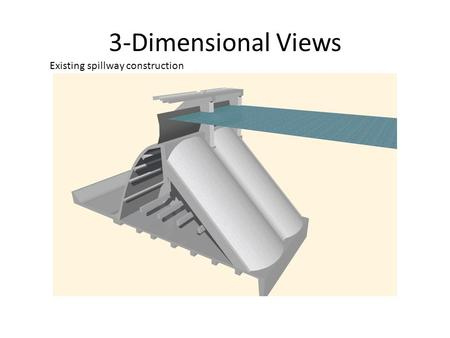 3-Dimensional Views Existing spillway construction.