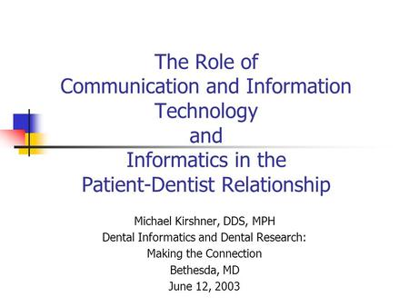 The Role of Communication and Information Technology and Informatics in the Patient-Dentist Relationship Michael Kirshner, DDS, MPH Dental Informatics.