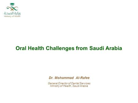 Oral Health Challenges from Saudi Arabia Dr. Mohammad Al-Rafee General Director of Dental Services Ministry of Health, Saudi Arabia.