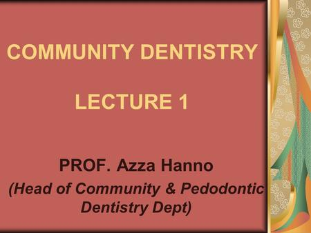 COMMUNITY DENTISTRY LECTURE 1 PROF. Azza Hanno (Head of Community & Pedodontic Dentistry Dept)