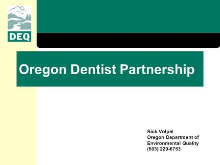 Oregon Dentist Partnership Rick Volpel Oregon Department of Environmental Quality (503) 229-6753.