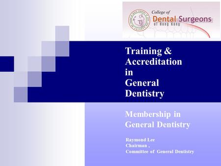 Training & Accreditation in General Dentistry Raymond Lee Chairman, Committee of General Dentistry Membership in General Dentistry.