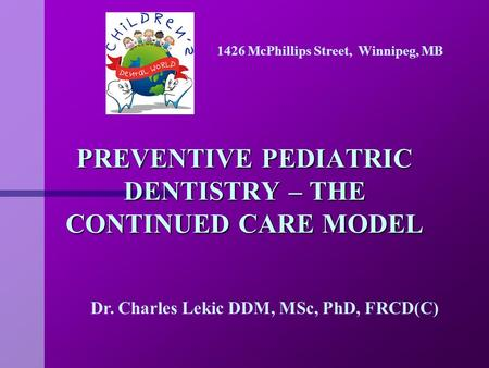 PREVENTIVE PEDIATRIC DENTISTRY – THE CONTINUED CARE MODEL Dr. Charles Lekic DDM, MSc, PhD, FRCD(C) 1426 McPhillips Street, Winnipeg, MB.