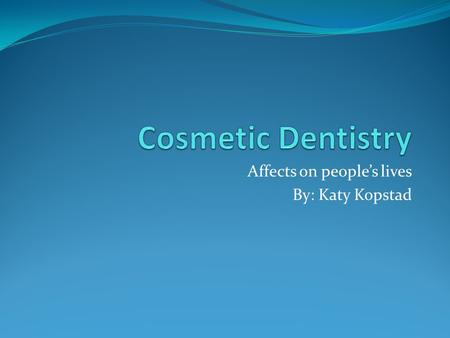 Affects on people's lives By: Katy Kopstad. What is Cosmetic Dentistry? The branch of dentistry dealing with the appearance of the teeth Dental Bonding.