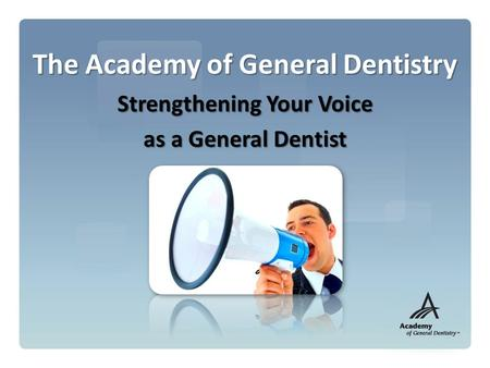 The Academy of General Dentistry Strengthening Your Voice as a General Dentist.