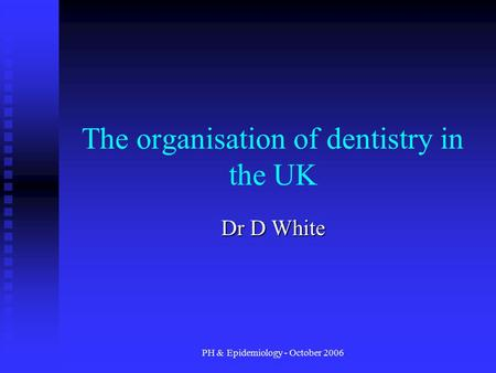 PH & Epidemiology - October 2006 The organisation of dentistry in the UK Dr D White.
