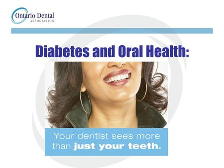 Diabetes and Oral Health:. Diabetes and Oral Health Approximately 2.25 million Canadians have diabetes Nearly 1 million people with diabetes live in Ontario.