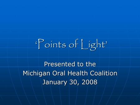'Points of Light' Presented to the Michigan Oral Health Coalition January 30, 2008.