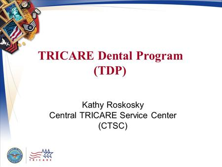 Kathy Roskosky Central TRICARE Service Center (CTSC) TRICARE Dental Program (TDP)