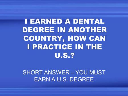 I EARNED A DENTAL DEGREE IN ANOTHER COUNTRY, HOW CAN I PRACTICE IN THE U.S.? SHORT ANSWER – YOU MUST EARN A U.S. DEGREE.