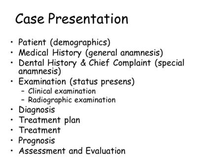 Case Presentation Patient (demographics) Medical History (general anamnesis) Dental History & Chief Complaint (special anamnesis) Examination (status presens)