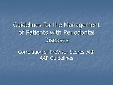 Guidelines for the Management of Patients with Periodontal Diseases Correlation of PreViser Scores with AAP Guidelines.
