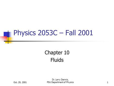 Oct. 29, 2001 Dr. Larry Dennis, FSU Department of Physics1 Physics 2053C – Fall 2001 Chapter 10 Fluids.