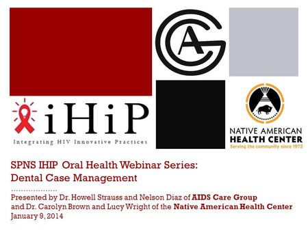 SPNS IHIP Oral Health Webinar Series: Dental Case Management ………………. Presented by Dr. Howell Strauss and Nelson Diaz of AIDS Care Group and Dr. Carolyn.