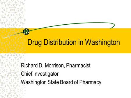 Drug Distribution in Washington Richard D. Morrison, Pharmacist Chief Investigator Washington State Board of Pharmacy.
