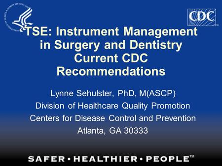 TSE: Instrument Management in Surgery and Dentistry Current CDC Recommendations Lynne Sehulster, PhD, M(ASCP) Division of Healthcare Quality Promotion.