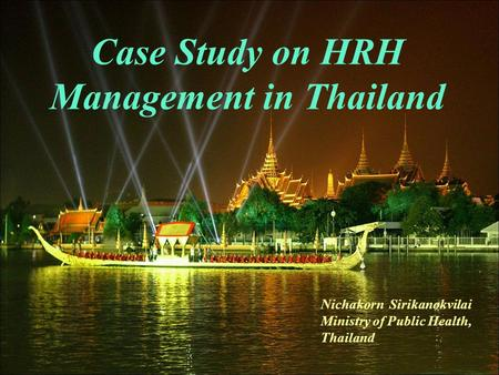 Case Study on HRH Management in Thailand Nichakorn Sirikanokvilai Ministry of Public Health, Thailand.