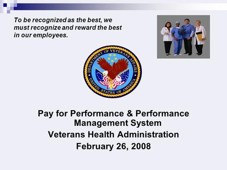 To be recognized as the best, we must recognize and reward the best in our employees. Pay for Performance & Performance Management System Veterans Health.