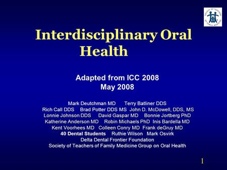 1 Interdisciplinary Oral Health Adapted from ICC 2008 May 2008 Mark Deutchman MD Terry Batliner DDS John D. McDowell, DDS, MS Rich Call DDS Brad Potter.