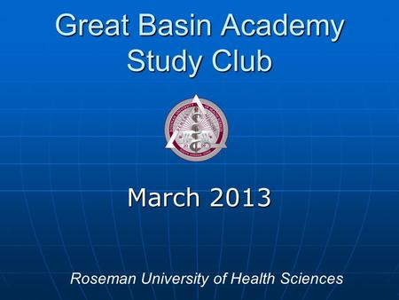 Great Basin Academy Study Club March 2013 Roseman University of Health Sciences.