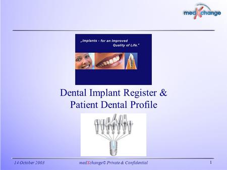 1 14 October 2003medXchange© Private & Confidential Dental Implant Register & Patient Dental Profile.