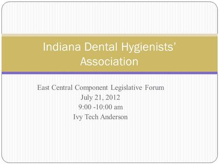 East Central Component Legislative Forum July 21, 2012 9:00 -10:00 am Ivy Tech Anderson Indiana Dental Hygienists' Association.