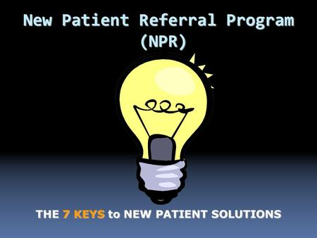 New Patient Referral Program (NPR) THE 7 KEYS to NEW PATIENT SOLUTIONS.