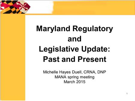 Maryland Regulatory and Legislative Update: Past and Present Michelle Hayes Duell, CRNA, DNP MANA spring meeting March 2015 1.