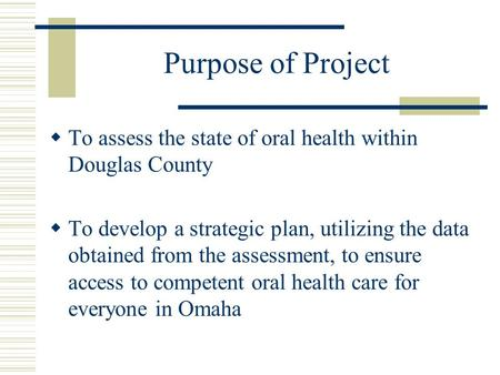 Purpose of Project  To assess the state of oral health within Douglas County  To develop a strategic plan, utilizing the data obtained from the assessment,