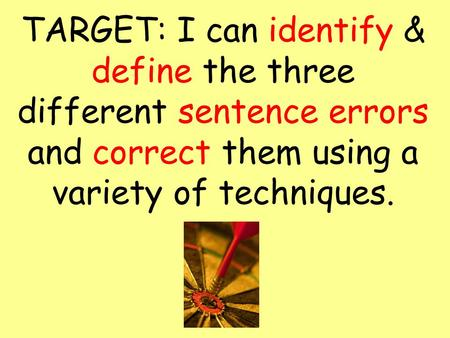TARGET: I can identify & define the three different sentence errors and correct them using a variety of techniques.