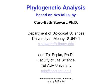 Based on lectures by C-B Stewart, and by Tal Pupko Phylogenetic Analysis based on two talks, by Caro-Beth Stewart, Ph.D. Department of Biological Sciences.