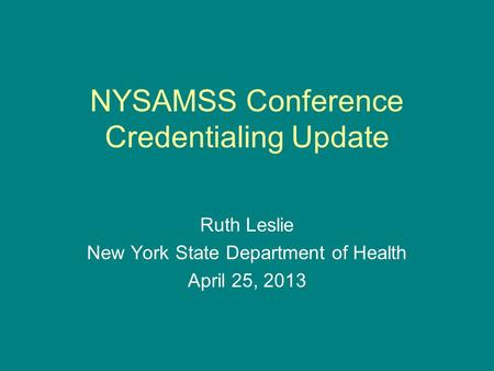 NYSAMSS Conference Credentialing Update Ruth Leslie New York State Department of Health April 25, 2013.