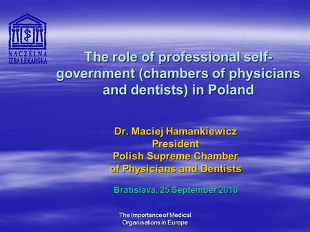 The Importance of Medical Organisations in Europe The role of professional self- government (chambers of physicians and dentists) in Poland Dr. Maciej.