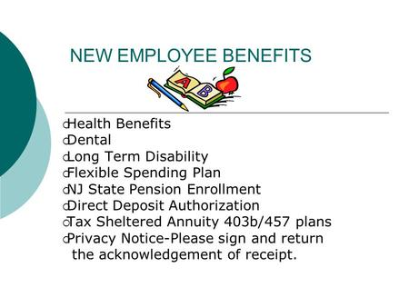 NEW EMPLOYEE BENEFITS  Health Benefits  Dental  Long Term Disability  Flexible Spending Plan  NJ State Pension Enrollment  Direct Deposit Authorization.