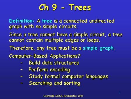 1 Copyright M.R.K. Krishna Rao 2003 Ch 9 - Trees Definition: A tree is a connected undirected graph with no simple circuits. Since a tree cannot have a.